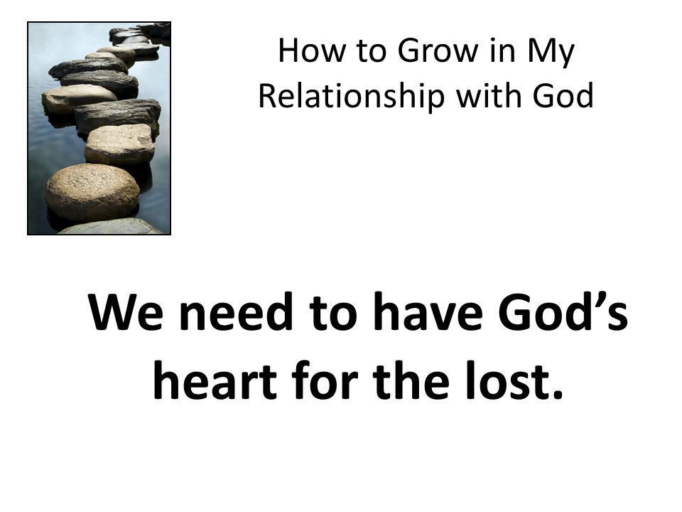 How to Grow in My Relationship with God We need to have God's heart for the lost.