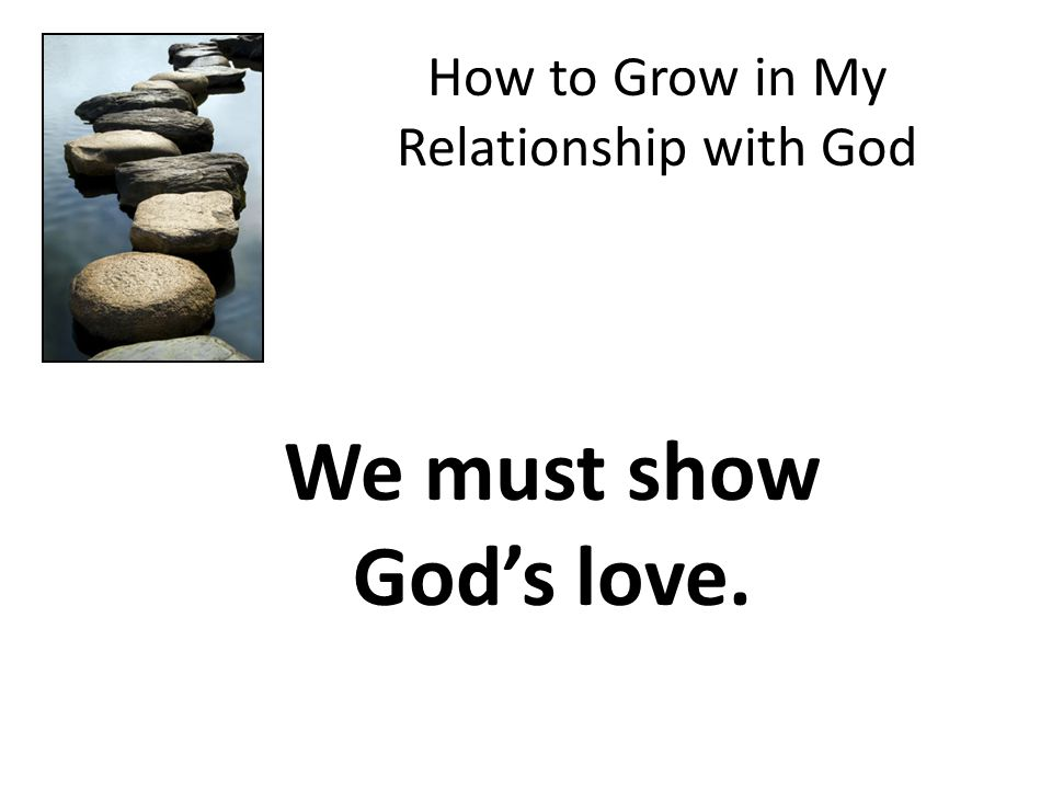 How to Grow in My Relationship with God We must show God's love.