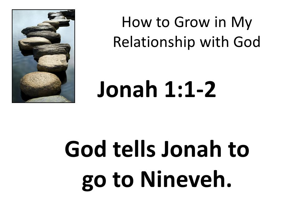 How to Grow in My Relationship with God Jonah 1:1-2 God tells Jonah to go to Nineveh.