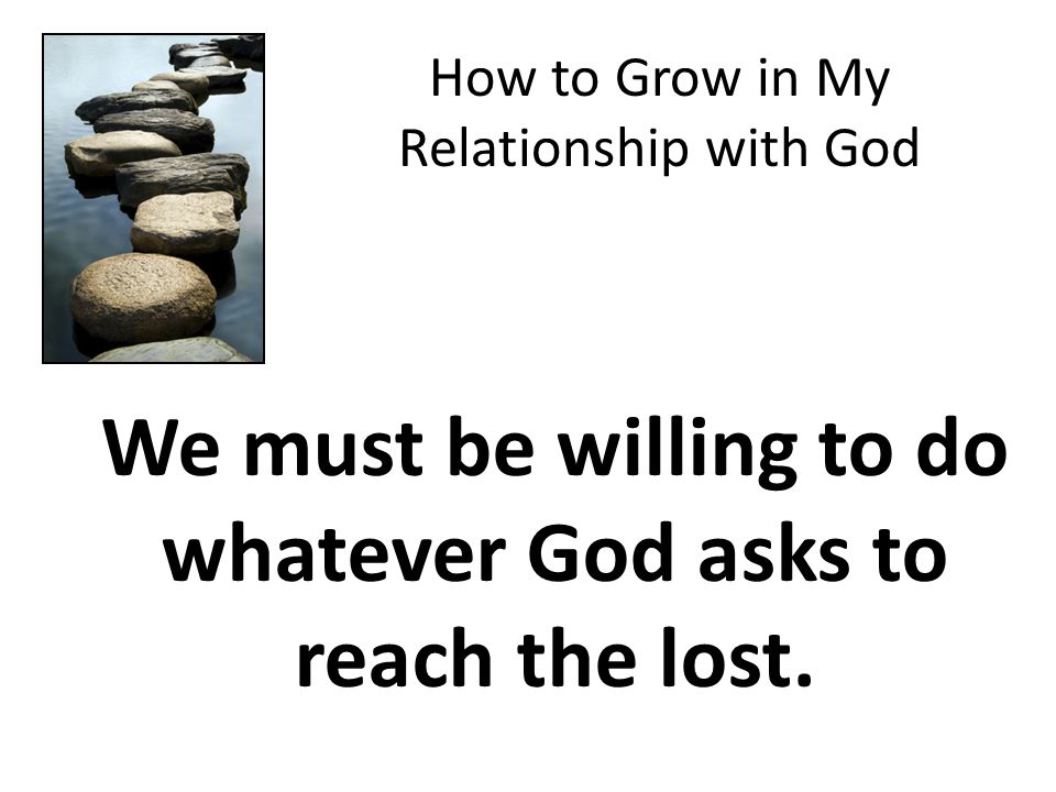 How to Grow in My Relationship with God We must be willing to do whatever God asks to reach the lost.