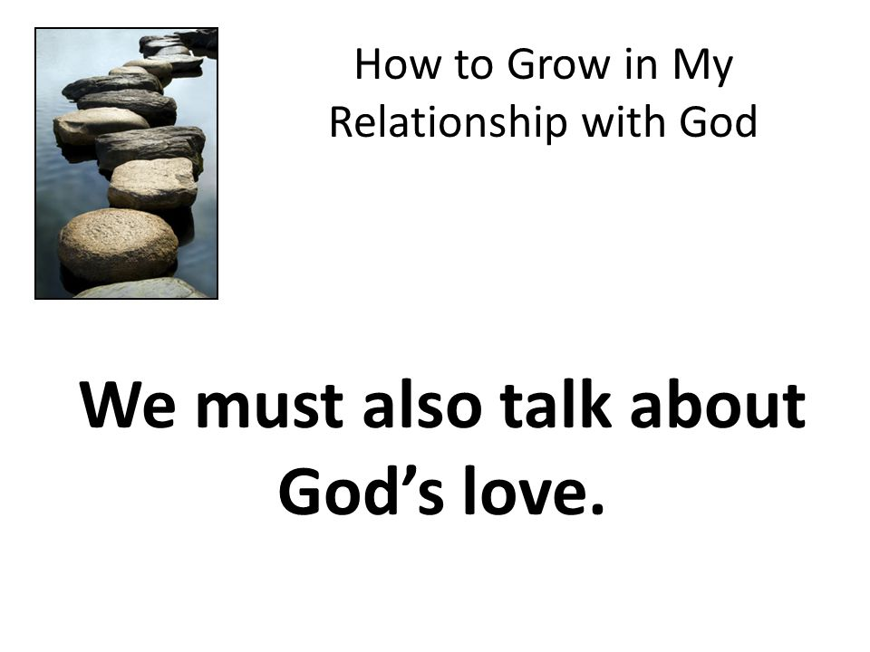 How to Grow in My Relationship with God We must also talk about God's love.