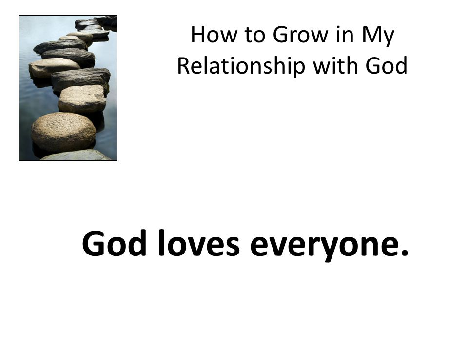 How to Grow in My Relationship with God God loves everyone.