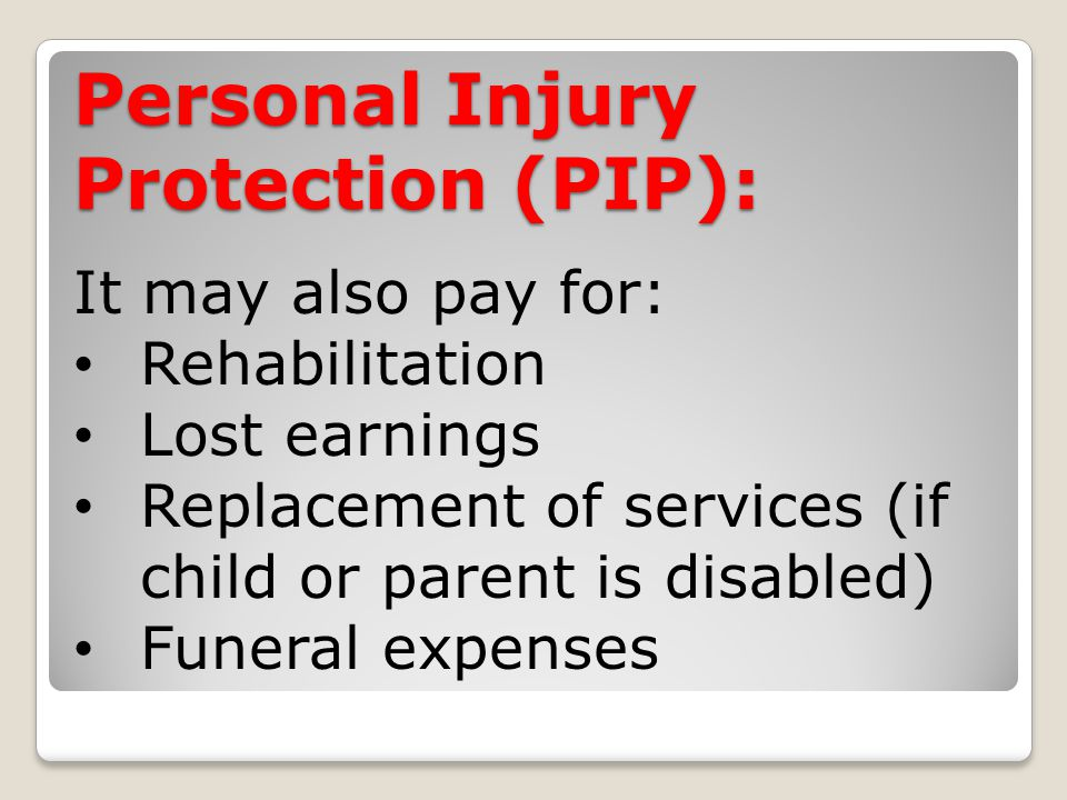 Personal Injury Protection (PIP): It may also pay for: Rehabilitation Lost earnings Replacement of services (if child or parent is disabled) Funeral expenses