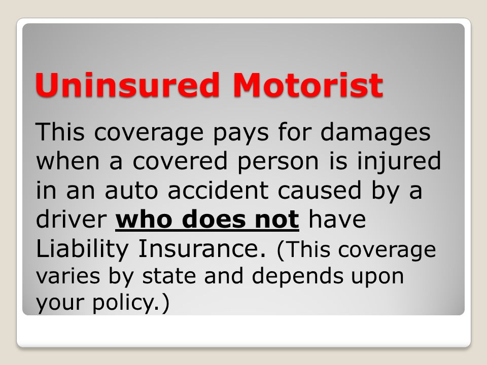 Uninsured Motorist This coverage pays for damages when a covered person is injured in an auto accident caused by a driver who does not have Liability Insurance.