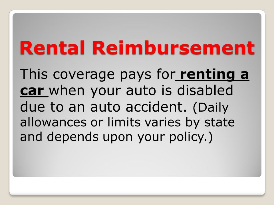 Rental Reimbursement This coverage pays for renting a car when your auto is disabled due to an auto accident.