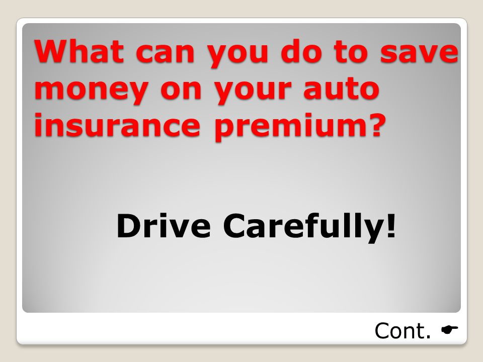 What can you do to save money on your auto insurance premium Drive Carefully! Cont. 