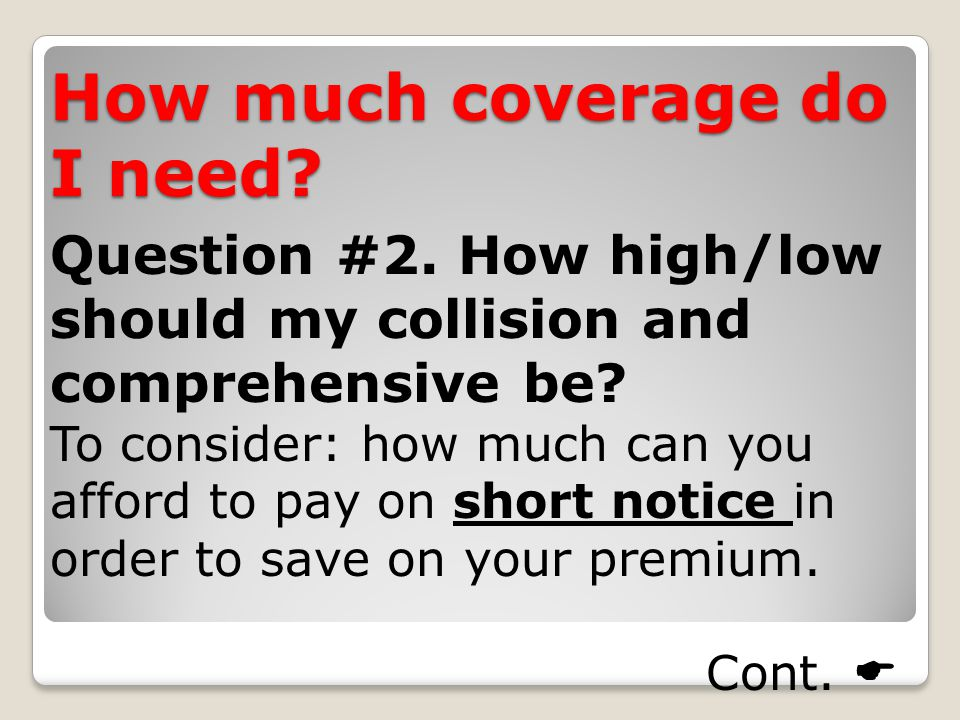 How much coverage do I need. Question #2. How high/low should my collision and comprehensive be.