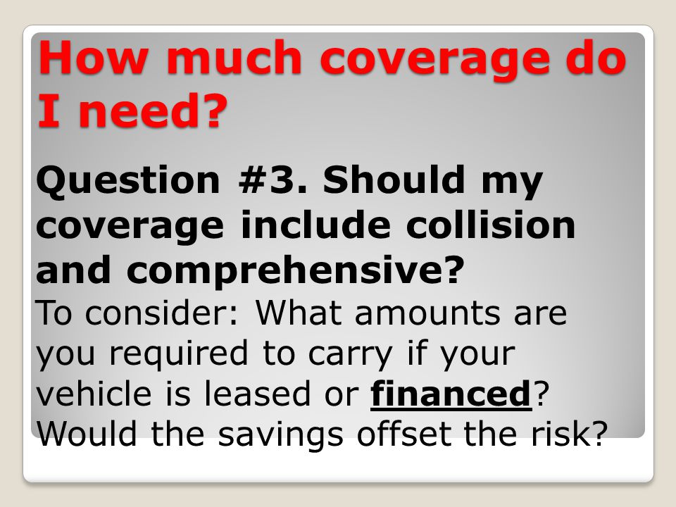How much coverage do I need. Question #3. Should my coverage include collision and comprehensive.