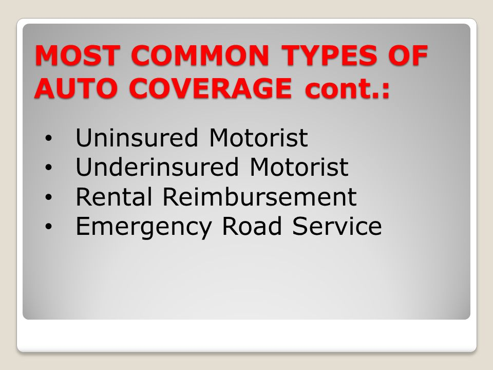 MOST COMMON TYPES OF AUTO COVERAGE cont.: Uninsured Motorist Underinsured Motorist Rental Reimbursement Emergency Road Service