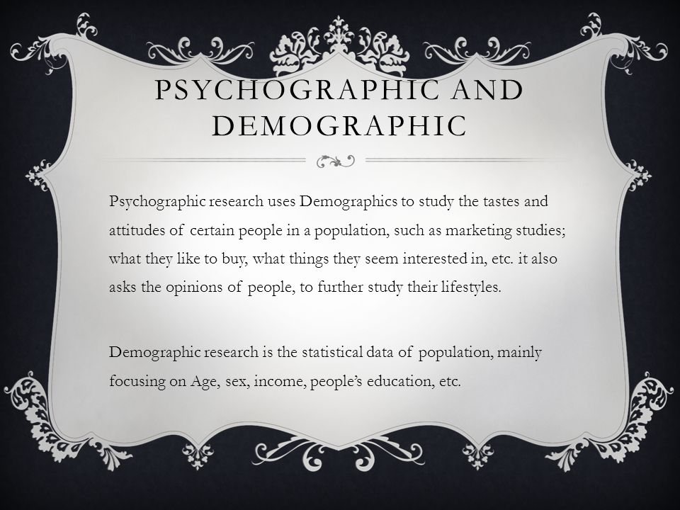 PSYCHOGRAPHIC AND DEMOGRAPHIC Psychographic research uses Demographics to study the tastes and attitudes of certain people in a population, such as marketing studies; what they like to buy, what things they seem interested in, etc.