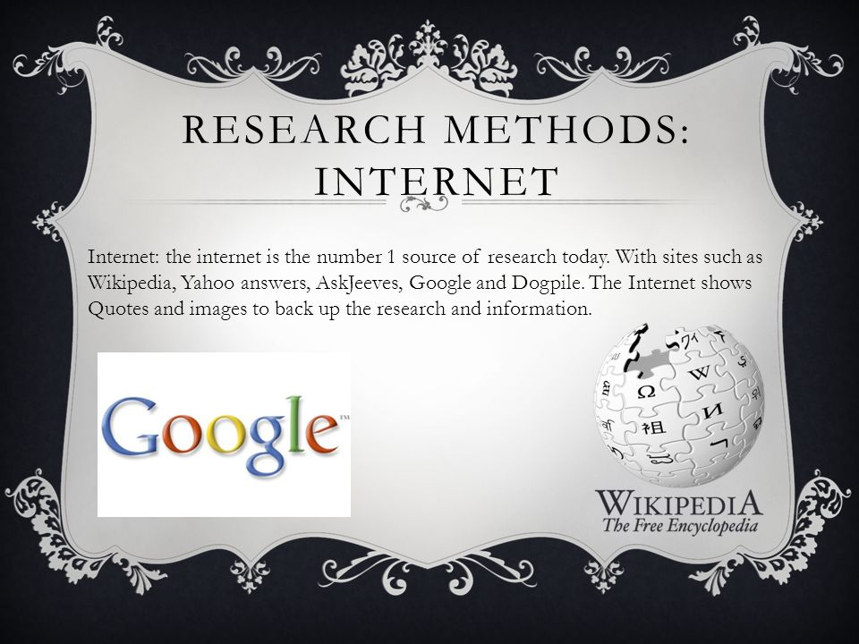 RESEARCH METHODS: INTERNET Internet: the internet is the number 1 source of research today.