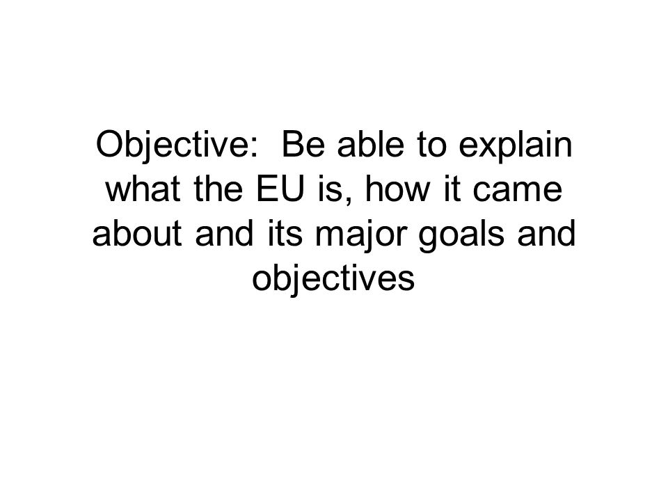 Objective: Be able to explain what the EU is, how it came about and its major goals and objectives
