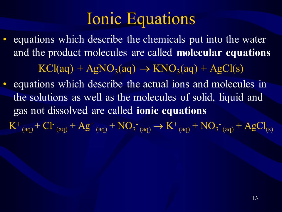 13 Ionic Equations equations which describe the chemicals put into the water and the product molecules are called molecular equations KCl(aq) + AgNO 3 (aq)  KNO 3 (aq) + AgCl(s) equations which describe the actual ions and molecules in the solutions as well as the molecules of solid, liquid and gas not dissolved are called ionic equations K + (aq) + Cl - (aq) + Ag + (aq) + NO 3 - (aq)  K + (aq) + NO 3 - (aq) + AgCl (s)