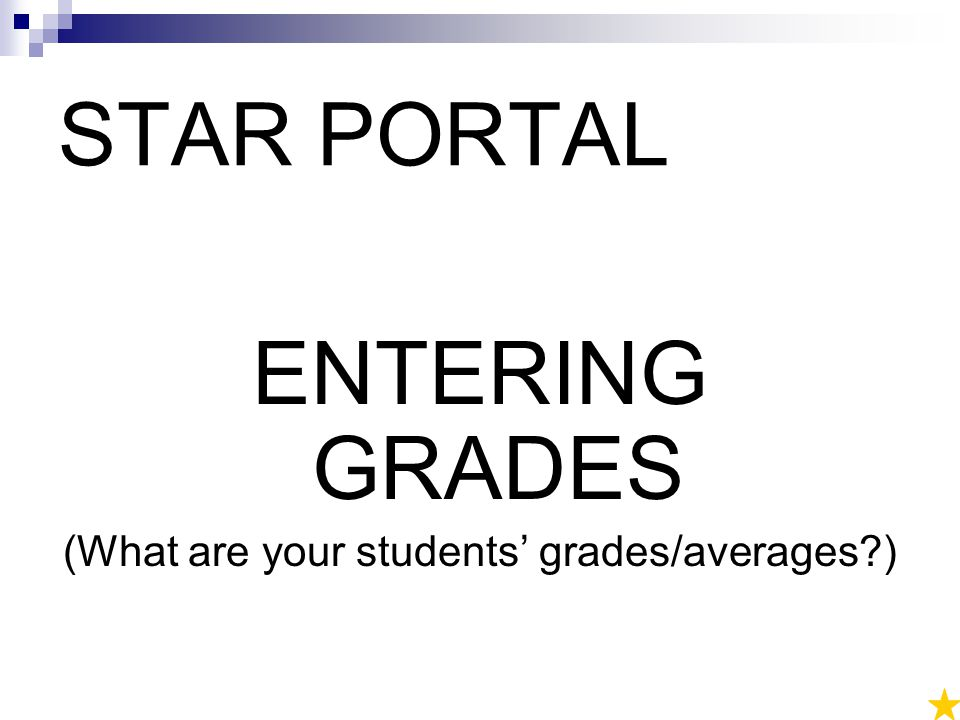 STAR PORTAL ENTERING GRADES (What are your students' grades/averages )