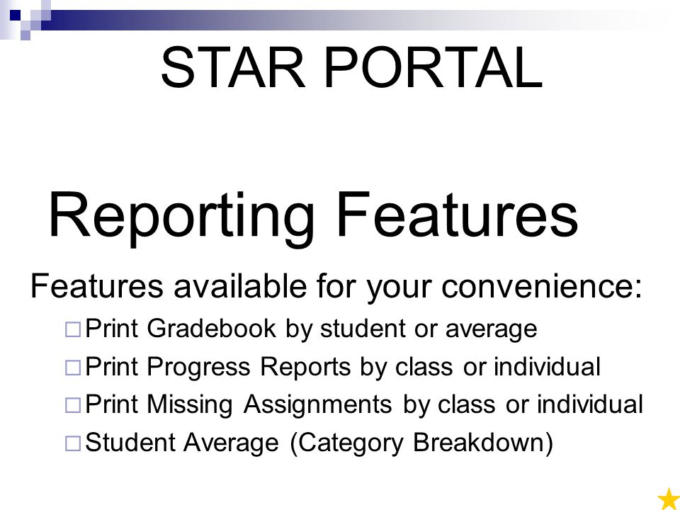 Reporting Features Features available for your convenience:  Print Gradebook by student or average  Print Progress Reports by class or individual  Print Missing Assignments by class or individual  Student Average (Category Breakdown) STAR PORTAL