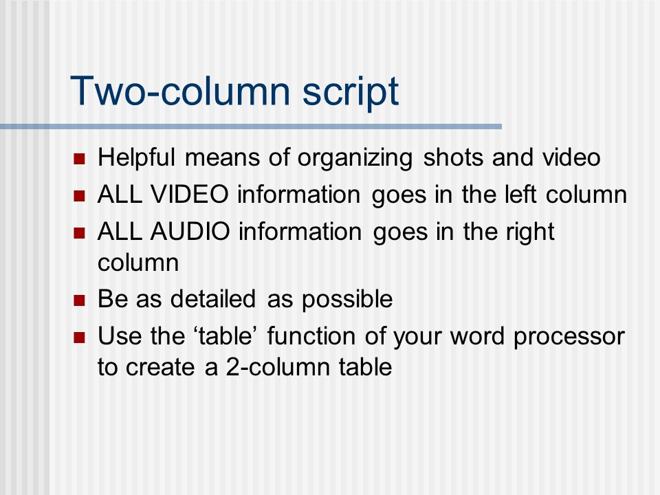Two-column script Helpful means of organizing shots and video ALL VIDEO information goes in the left column ALL AUDIO information goes in the right column Be as detailed as possible Use the 'table' function of your word processor to create a 2-column table