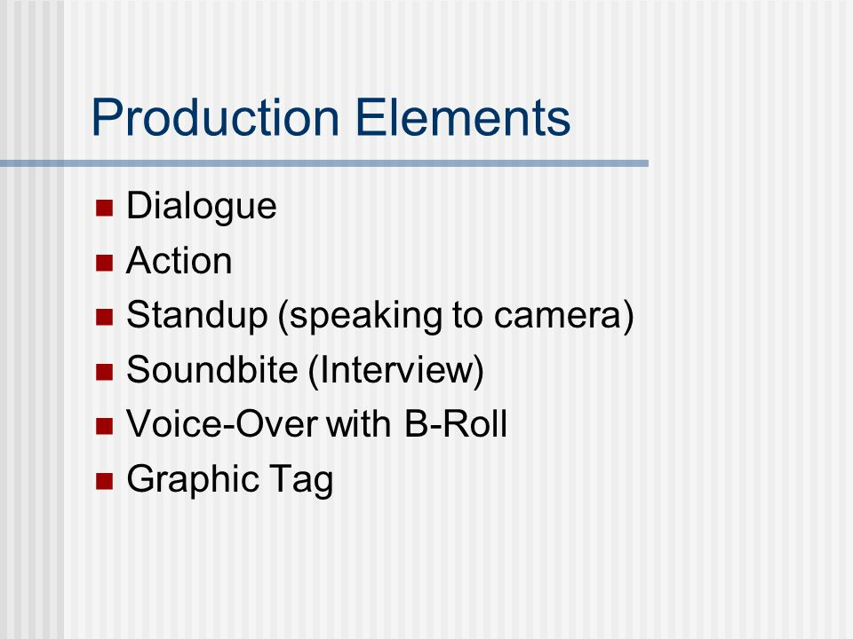 Production Elements Dialogue Action Standup (speaking to camera) Soundbite (Interview) Voice-Over with B-Roll Graphic Tag