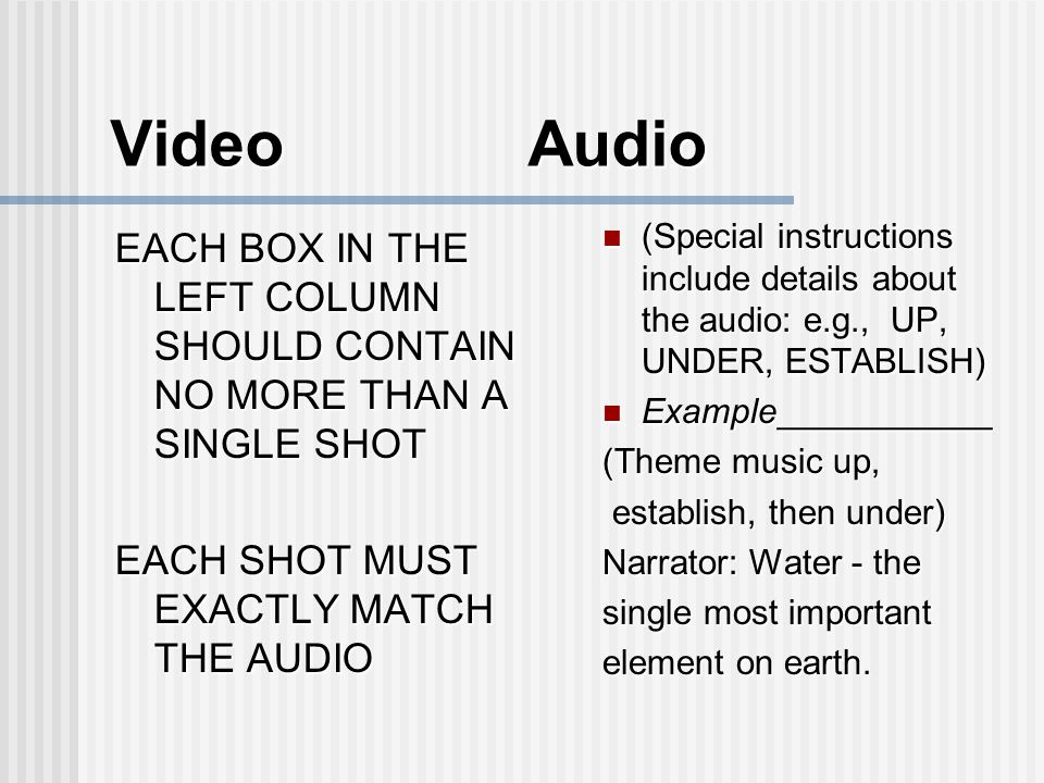 Video Audio EACH BOX IN THE LEFT COLUMN SHOULD CONTAIN NO MORE THAN A SINGLE SHOT EACH SHOT MUST EXACTLY MATCH THE AUDIO (Special instructions include details about the audio: e.g., UP, UNDER, ESTABLISH) (Special instructions include details about the audio: e.g., UP, UNDER, ESTABLISH) Example___________ Example___________ (Theme music up, establish, then under) establish, then under) Narrator: Water - the single most important element on earth.