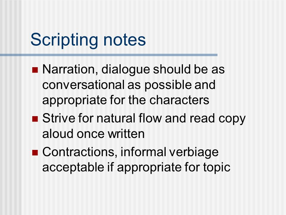 Scripting notes Narration, dialogue should be as conversational as possible and appropriate for the characters Strive for natural flow and read copy aloud once written Contractions, informal verbiage acceptable if appropriate for topic
