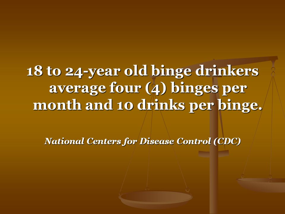 18 to 24-year old binge drinkers average four (4) binges per month and 10 drinks per binge.