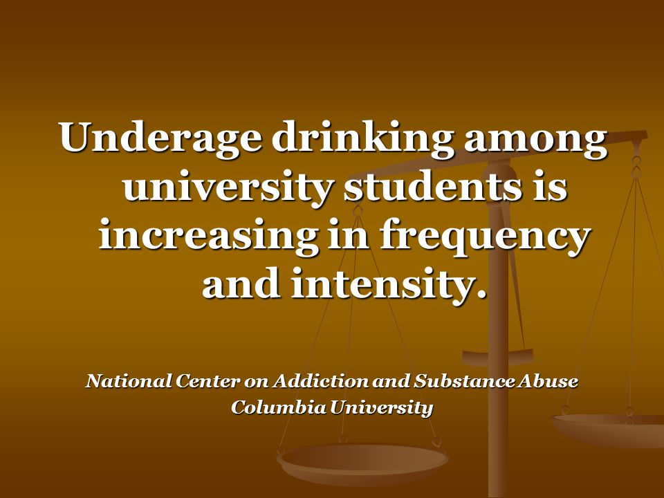 Underage drinking among university students is increasing in frequency and intensity.