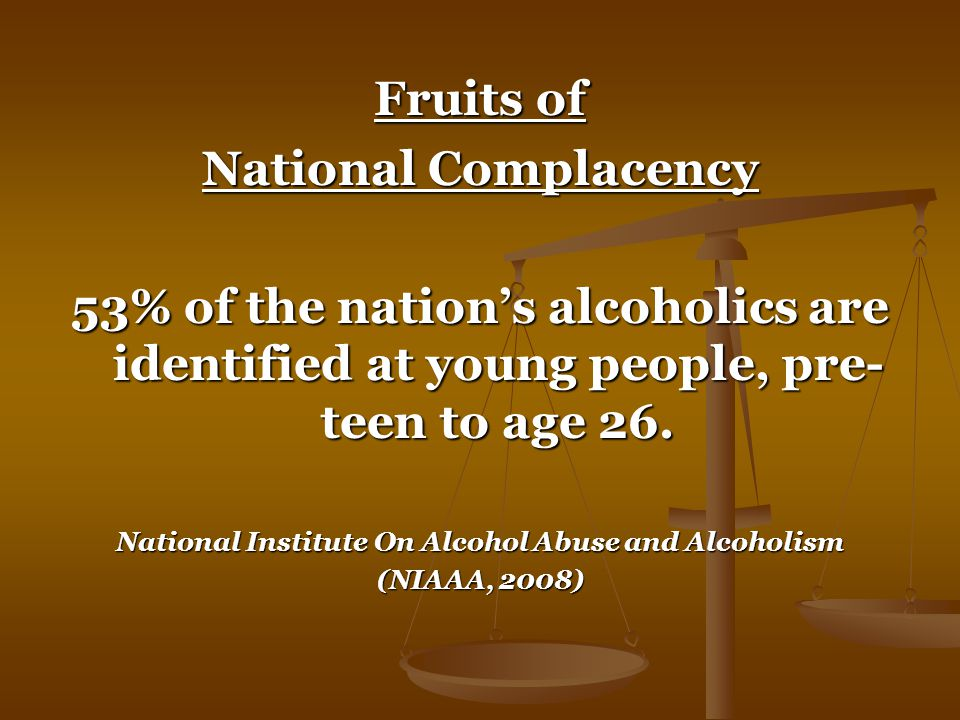 Fruits of National Complacency 53% of the nation's alcoholics are identified at young people, pre- teen to age 26.