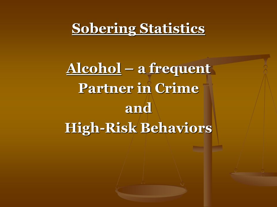 Sobering Statistics Alcohol – a frequent Partner in Crime and High-Risk Behaviors