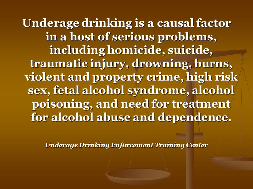 Underage drinking is a causal factor in a host of serious problems, including homicide, suicide, traumatic injury, drowning, burns, violent and property crime, high risk sex, fetal alcohol syndrome, alcohol poisoning, and need for treatment for alcohol abuse and dependence.