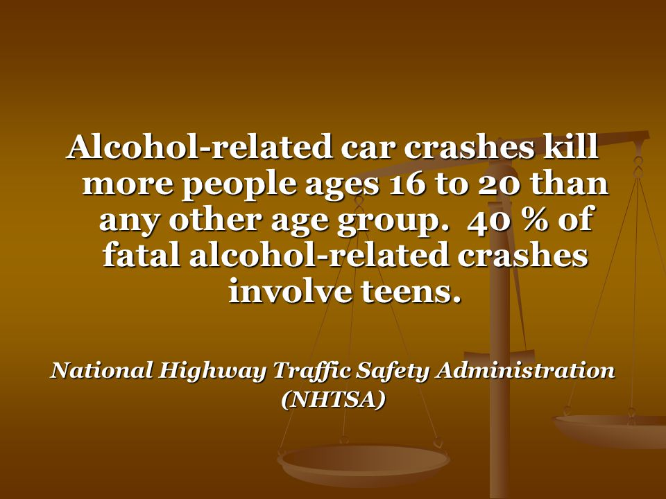 Alcohol-related car crashes kill more people ages 16 to 20 than any other age group.