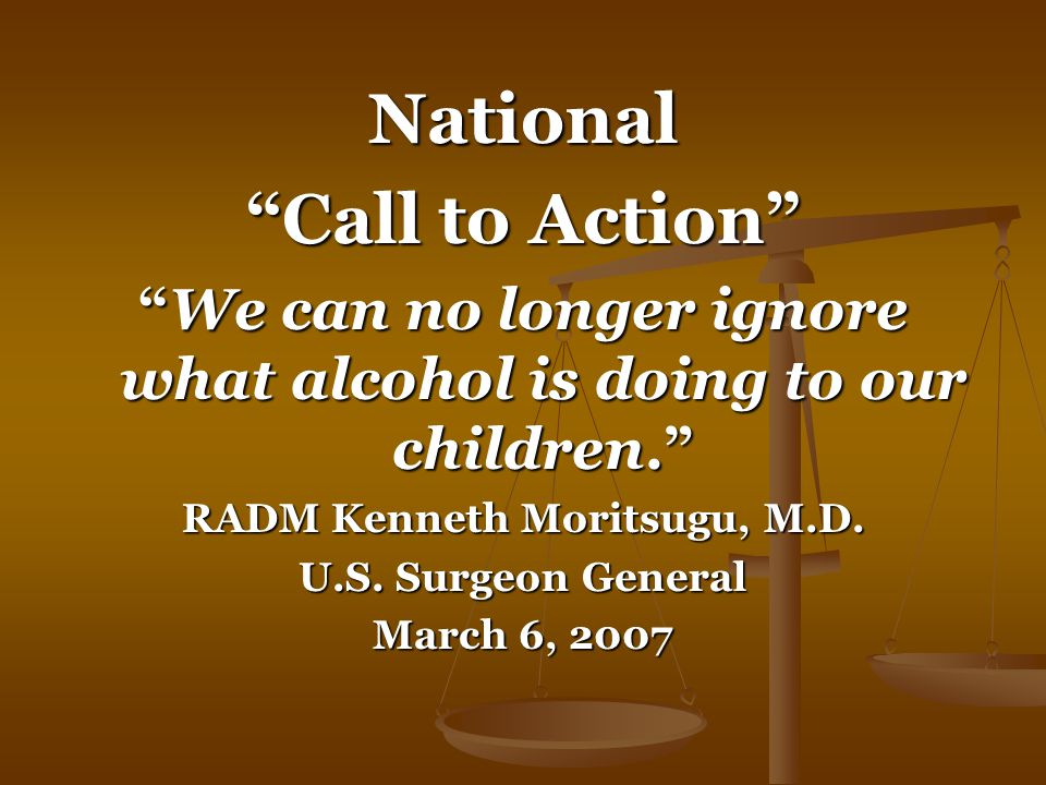 National Call to Action We can no longer ignore what alcohol is doing to our children. RADM Kenneth Moritsugu, M.D.