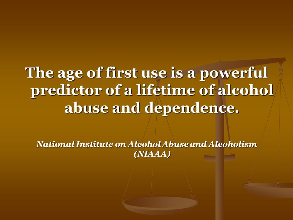 The age of first use is a powerful predictor of a lifetime of alcohol abuse and dependence.