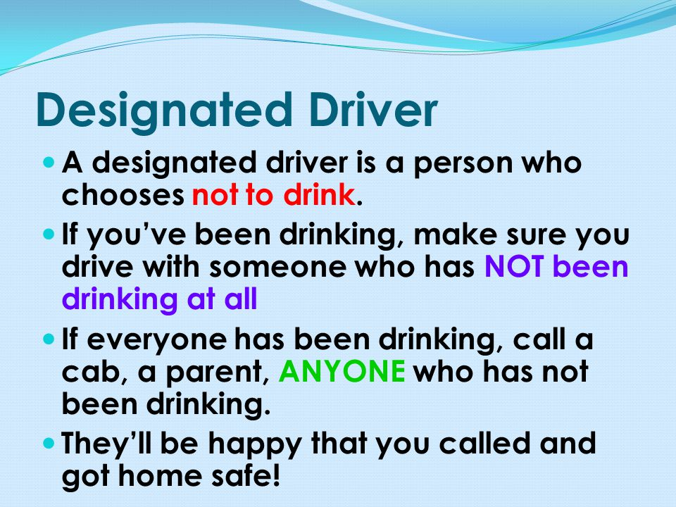 Designated Driver A designated driver is a person who chooses not to drink.