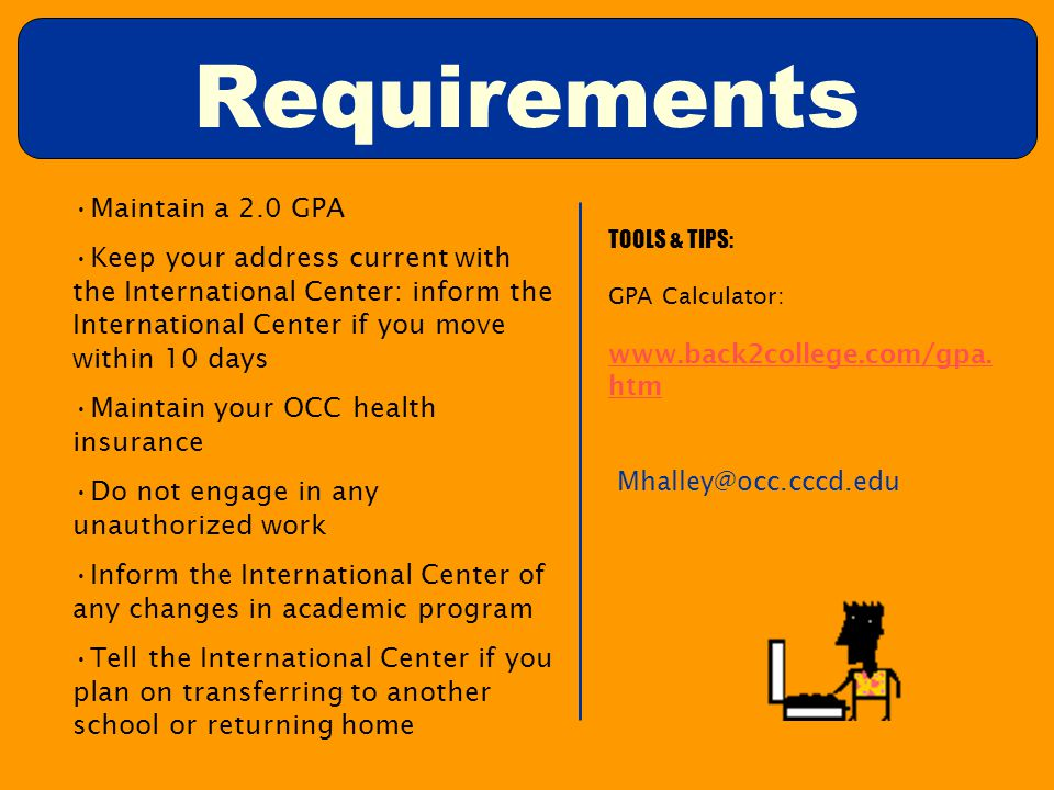 Requirements Maintain a 2.0 GPA Keep your address current with the International Center: inform the International Center if you move within 10 days Maintain your OCC health insurance Do not engage in any unauthorized work Inform the International Center of any changes in academic program Tell the International Center if you plan on transferring to another school or returning home TOOLS & TIPS: GPA Calculator: