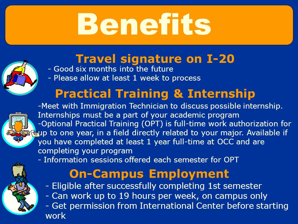 Travel signature on I-20 Practical Training & Internship - Good six months into the future - Please allow at least 1 week to process -Meet with Immigration Technician to discuss possible internship.
