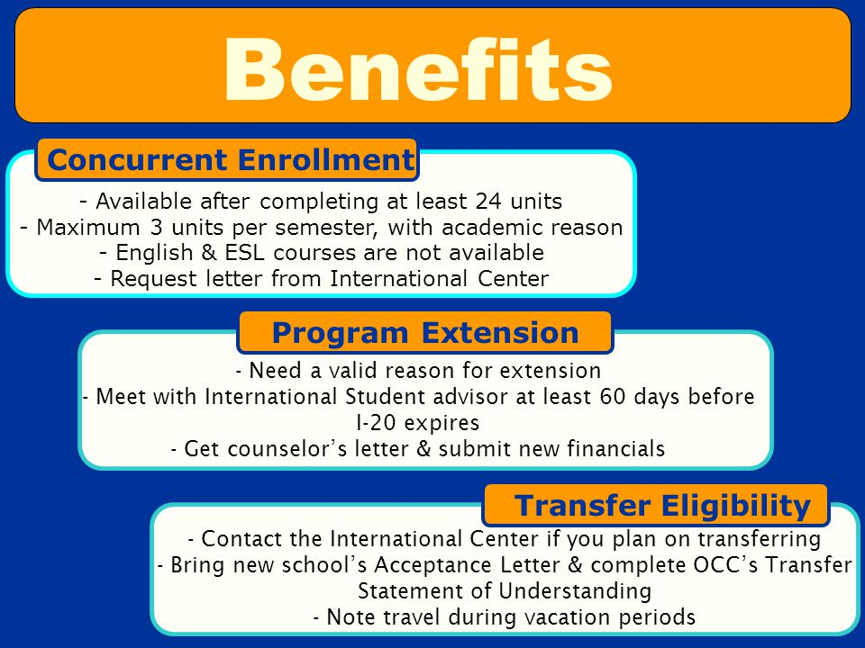 - Available after completing at least 24 units - Maximum 3 units per semester, with academic reason - English & ESL courses are not available - Request letter from International Center Concurrent Enrollment Program Extension - Need a valid reason for extension - Meet with International Student advisor at least 60 days before I-20 expires - Get counselor's letter & submit new financials Transfer Eligibility - Contact the International Center if you plan on transferring - Bring new school's Acceptance Letter & complete OCC's Transfer Statement of Understanding - Note travel during vacation periods