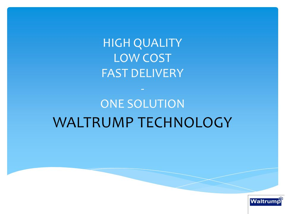 HIGH QUALITY LOW COST FAST DELIVERY - ONE SOLUTION WALTRUMP TECHNOLOGY