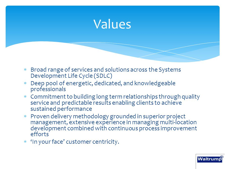  Broad range of services and solutions across the Systems Development Life Cycle (SDLC)  Deep pool of energetic, dedicated, and knowledgeable professionals  Commitment to building long term relationships through quality service and predictable results enabling clients to achieve sustained performance  Proven delivery methodology grounded in superior project management, extensive experience in managing multi-location development combined with continuous process improvement efforts  'In your face' customer centricity.