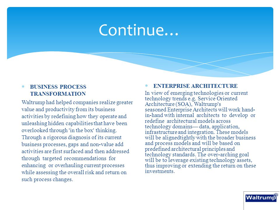 Continue…  BUSINESS PROCESS TRANSFORMATION Waltrump had helped companies realize greater value and productivity from its business activities by redefining how they operate and unleashing hidden capabilities that have been overlooked through in the box thinking.