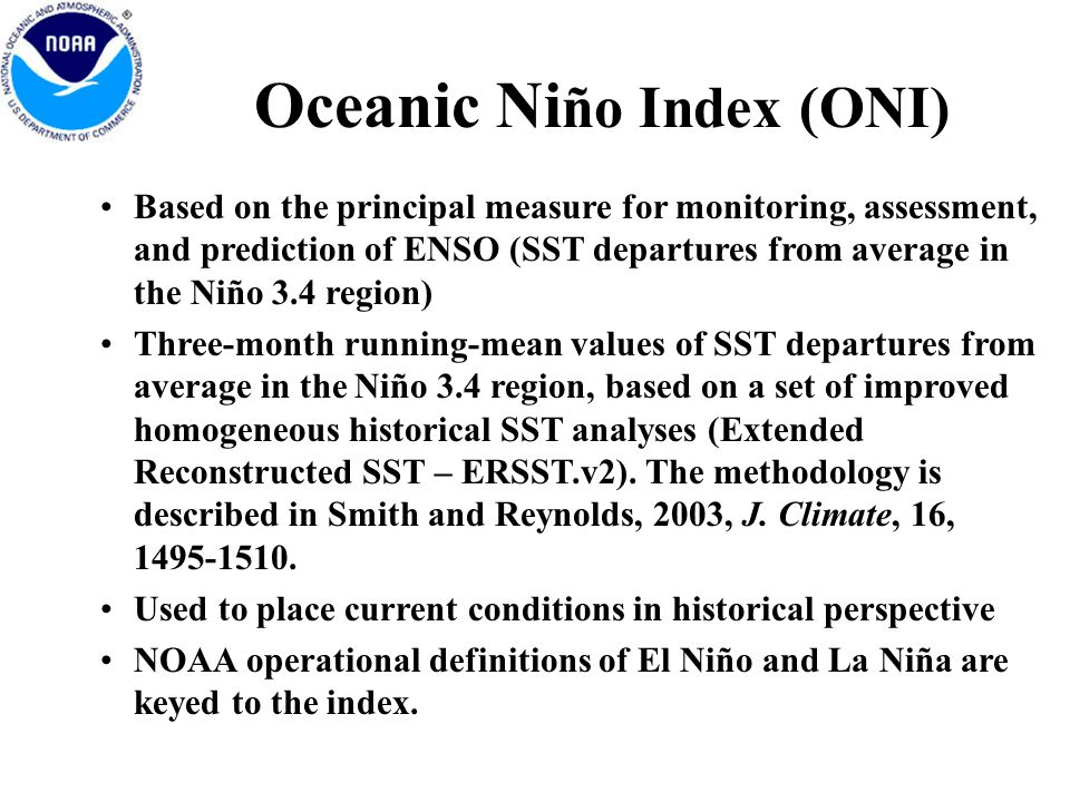 Oceanic Ni ño Index (ONI) Based on the principal measure for monitoring, assessment, and prediction of ENSO (SST departures from average in the Niño 3.4 region) Three-month running-mean values of SST departures from average in the Niño 3.4 region, based on a set of improved homogeneous historical SST analyses (Extended Reconstructed SST – ERSST.v2).