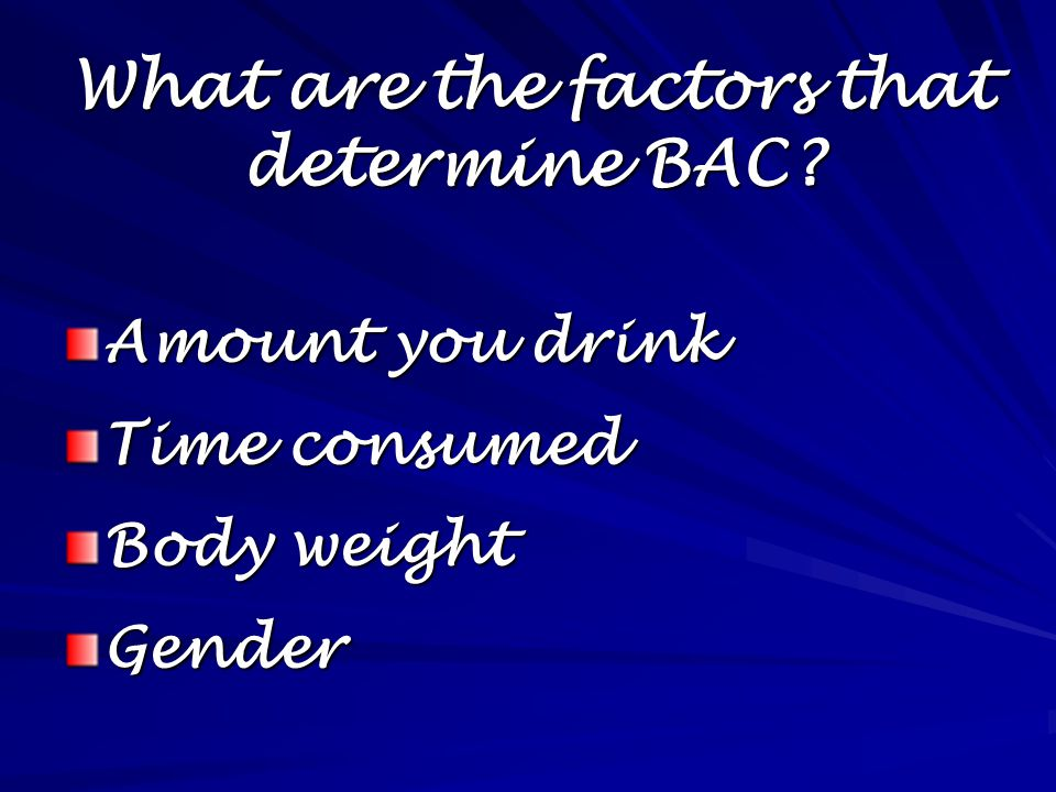What are the factors that determine BAC Amount you drink Time consumed Body weight Gender