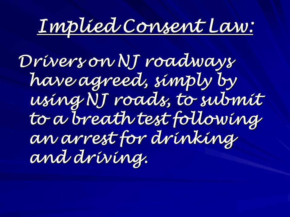 Implied Consent Law: Drivers on NJ roadways have agreed, simply by using NJ roads, to submit to a breath test following an arrest for drinking and driving.