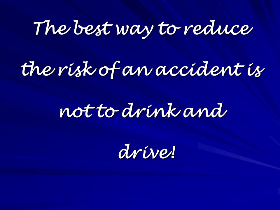 The best way to reduce the risk of an accident is not to drink and drive!