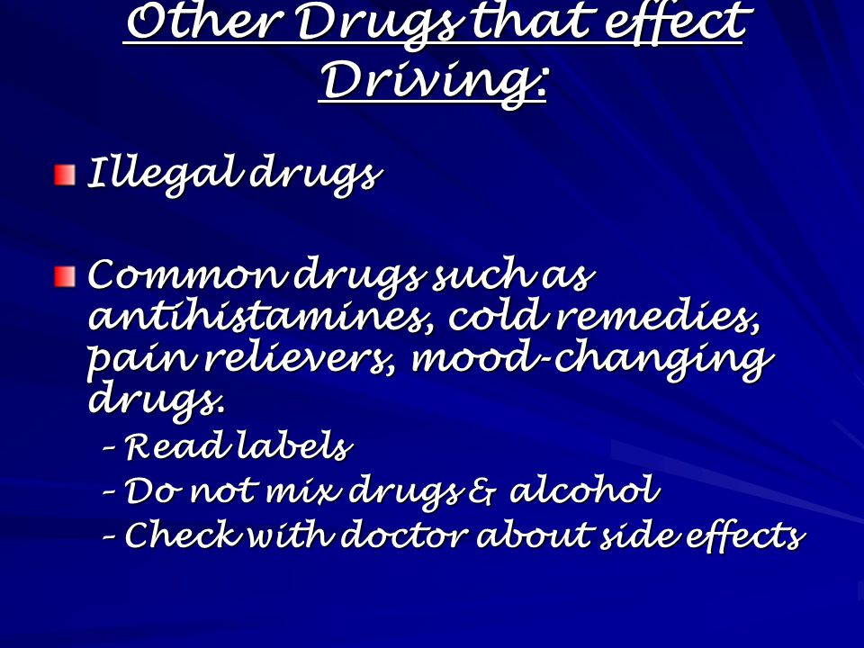 Other Drugs that effect Driving: Illegal drugs Common drugs such as antihistamines, cold remedies, pain relievers, mood-changing drugs.