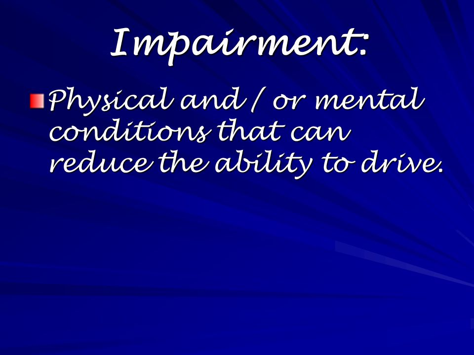 Impairment: Physical and / or mental conditions that can reduce the ability to drive.