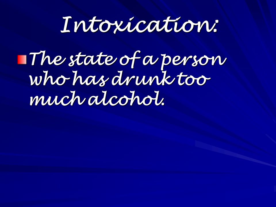 Intoxication: The state of a person who has drunk too much alcohol.