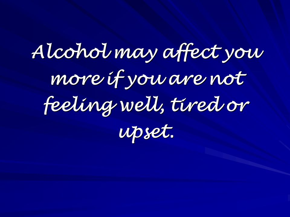 Alcohol may affect you more if you are not feeling well, tired or upset.