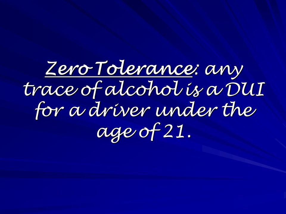 Zero Tolerance: any trace of alcohol is a DUI for a driver under the age of 21.