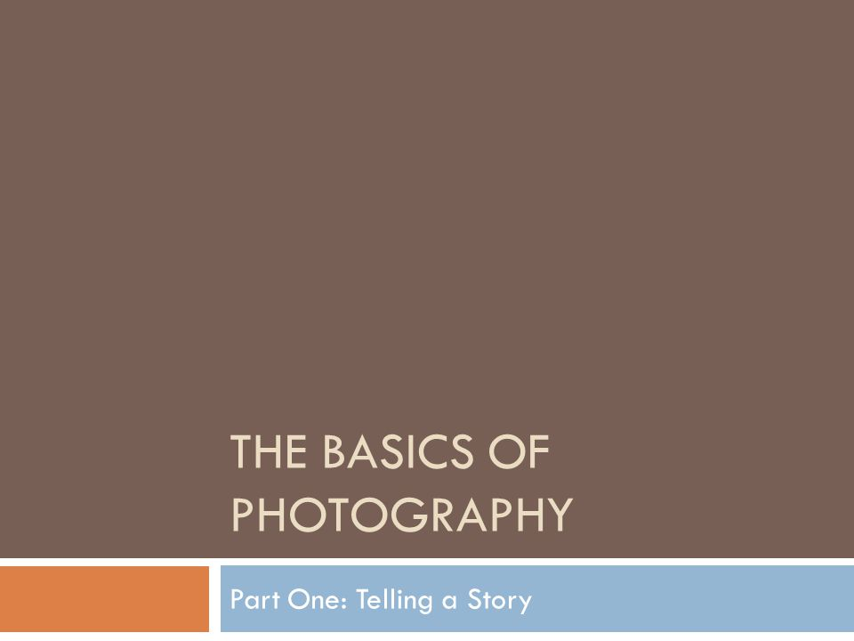 THE BASICS OF PHOTOGRAPHY Part One: Telling a Story
