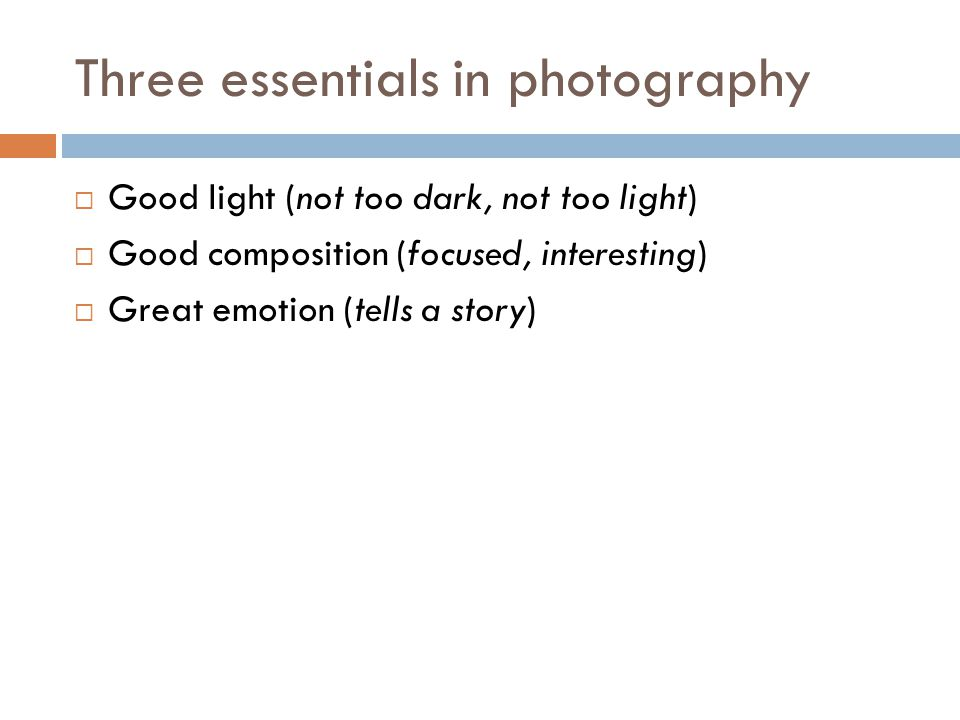 Three essentials in photography  Good light (not too dark, not too light)  Good composition (focused, interesting)  Great emotion (tells a story)
