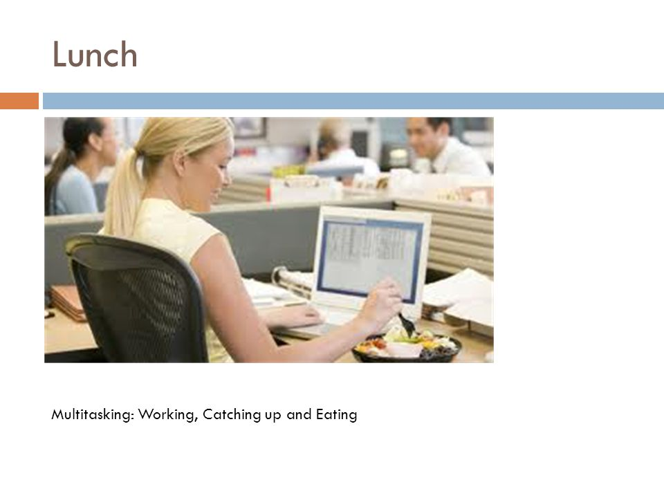Lunch Multitasking: Working, Catching up and Eating